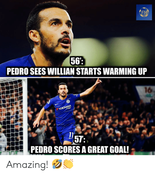 pedro: FM  56  PEDRO SEES WILLIAN STARTS WARMING UP  16  PEDRO SCORES A GREAT GOAL! Amazing! 🤣👏