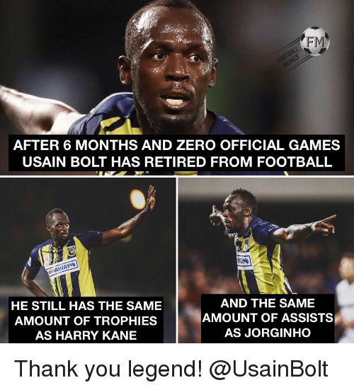 trophies: FM  AFTER 6 MONTHS AND ZERO OFFICIAL GAMES  USAIN BOLT HAS RETIRED FROM FOOTBALL  it  HE STILL HAS THE SAME  AMOUNT OF TROPHIES  AS HARRY KANE  AND THE SAME  AMOUNT OF ASSISTS  AS JORGINHO Thank you legend! @UsainBolt