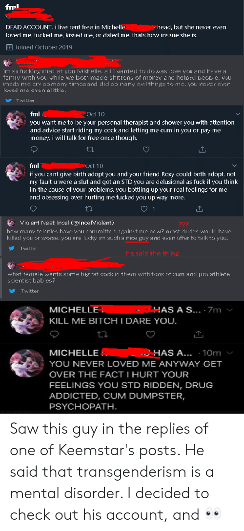 Advice, Fml, and Head: fml  DEAD ACCOUNT. i live rent free in Michelle  me, fucked me, kissed me, or dated me. thats how insane she is  head, but she never even  loved  EJoined October 2019  irri so fuckig mal at you Michelle. all i warited to do was Iove you and have a  famiv with vou vhile we boti made shittons of money and helped people. vDUI  mads me cry somany timcsand did so many cvil things to mc. you nover over  loved me even a little.  T will  Oct 10  fml  you want me to be your personal therapist and shower you with attention  and advice start riding my cock and letting me cum in you or pay me  money. i will talk for free once though.  Oct 10  fml  if you cant give birth adopt you and your friend Roxy could both adopt. not  my fault u were a slut and got an STD you are delusional as fuck if you think  im the cause of your problems. you bottling up your real feelings for me  and obsessing Over hurting me fucked you up way more.  1  Violent Neet Incel (@Ince IViolent)  ???  how many fe lonies have you committed against me now? most dudes would have  killed you or worse. you are lucky im such a nice guy and even offer to ta lk to you.  Twitter  he said the thing  what female wants some big fat cock in them with tons of cum and pro athlete  scientist babies?  Twitter  AS A S... 7m  MICHELLE  KILL ME BITCH I DARE YOU.  HAS A... 10m  MICHELLE  YOU NEVER LOVED ME ANYWAY GET  OVER THE FACT I HURT YOUR  FEELINGS YOU STD RIDDEN, DRUG  ADDICTED, CUM DUMPSTER,  PSYCHOPATH Saw this guy in the replies of one of Keemstar's posts. He said that transgenderism is a mental disorder. I decided to check out his account, and 👀