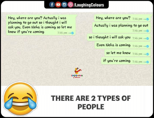Thought, Indianpeoplefacebook, and Ask: fo 08/LaughingColours  Hey, where are you? 7:46 pm  Hey, where are you? Actually i was  planning to go out so i thought i will  ask you. Even Neha is coming so let me  know if you're coming  Actually i was planning to go out  7:46 pm  so i thought i will ask you 7:46 pm  Even Neha is coming 7:46 pm  :45 pm  so let me know 7:46 pm.  if you're coming 7:46 pm  LAUGHING  THERE ARE 2 TYPES OF  PEOPLE