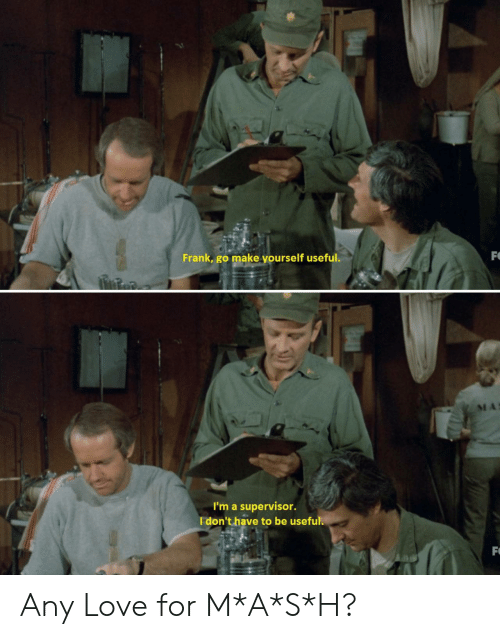 supervisor: FO  Frank, go make yourself useful.  I'm a supervisor.  I don't have to be useful.  F Any Love for M*A*S*H?