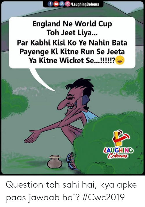 England, Run, and World Cup: fO LaughingColours  England Ne World Cup  Toh Jeet Liya...  Par Kabhi Kisi Ko Ye Nahin Bata  Payenge Ki Kitne Run Se Jeeta  Ya Kitne Wicket Se...!!!!!?6  LAUGHING Question toh sahi hai, kya apke paas jawaab hai? #Cwc2019