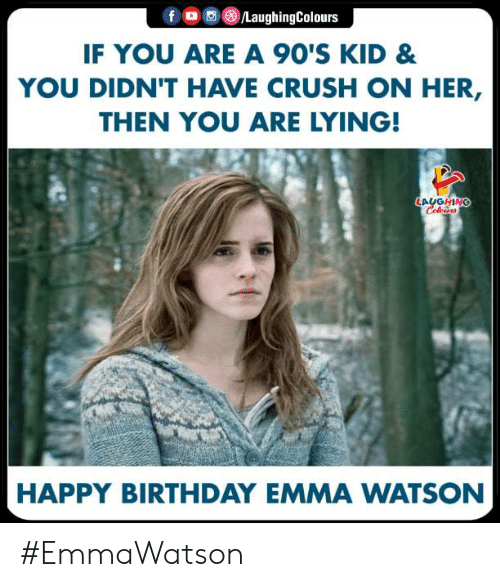 Birthday, Crush, and Emma Watson: fO/LaughingColours  IF YOU ARE A 90'S KID &  YOU DIDN'T HAVE CRUSH ON HER,  THEN YOU ARE LYING!  LALGHN  HAPPY BIRTHDAY EMMA WATSON #EmmaWatson