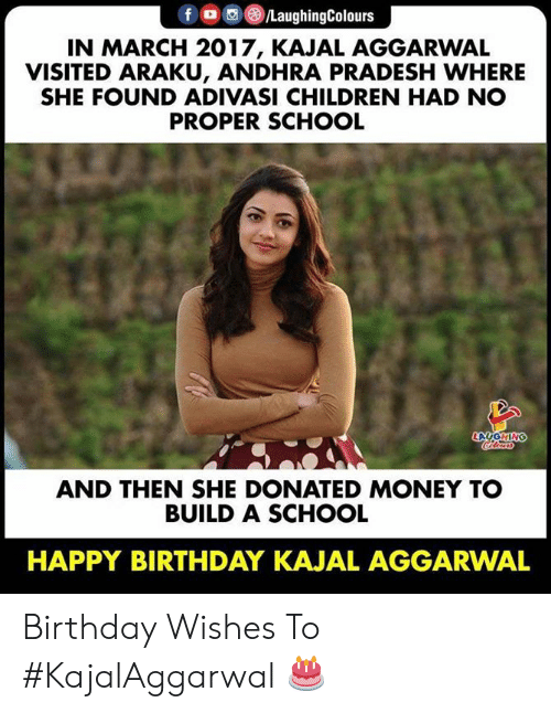 Birthday, Children, and Money: fO/LaughingColours  IN MARCH 2017, KAJAL AGGARWAL  VISITED ARAKU, ANDHRA PRADESH WHERE  SHE FOUND ADIVASI CHILDREN HAD NO  PROPER SCHOOL  LAUGHING  oleas  AND THEN SHE DONATED MONEY TO  BUILD A SCHOOL  HAPPY BIRTHDAY KAJAL AGGARWAL Birthday Wishes To #KajalAggarwal 🎂