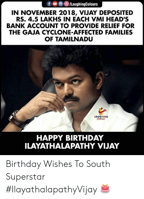 Birthday, Happy Birthday, and Bank: fo /LaughingColours  IN NOVEMBER 2018, VIJAY DE POSITED  RS. 4.5 LAKHS IN EACH VMI HEAD'S  BANK ACCOUNT TO PROVIDE RELIEF FOR  THE GAJA CYCLONE-AFFECTED FAMILIES  OF TAMILNADU  LAUGHING  Celewrs  HAPPY BIRTHDAY  ILAYATHALAPATHY VIJAY Birthday Wishes To South Superstar #IlayathalapathyVijay 🎂
