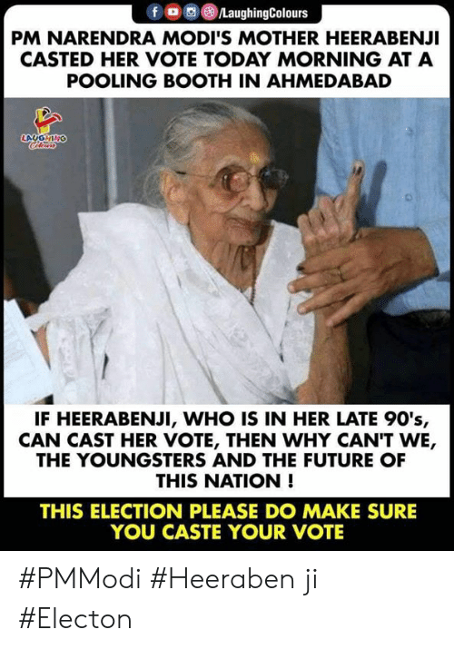 Future, Today, and Casted: fO/LaughingColours  PM NARENDRA MODI'S MOTHER HEERABENJI  CASTED HER VOTE TODAY MORNING AT A  POOLING BOOTH IN AHMEDABAD  LAUGHING  IF HEERABENJI, WHO IS IN HER LATE 90's,  CAN CAST HER VOTE, THEN WHY CAN'T WE,  THE YOUNGSTERS AND THE FUTURE OF  THIS NATION !  THIS ELECTION PLEASE DO MAKE SURE  YOU CASTE YOUR VOTE #PMModi  #Heeraben ji #Electon