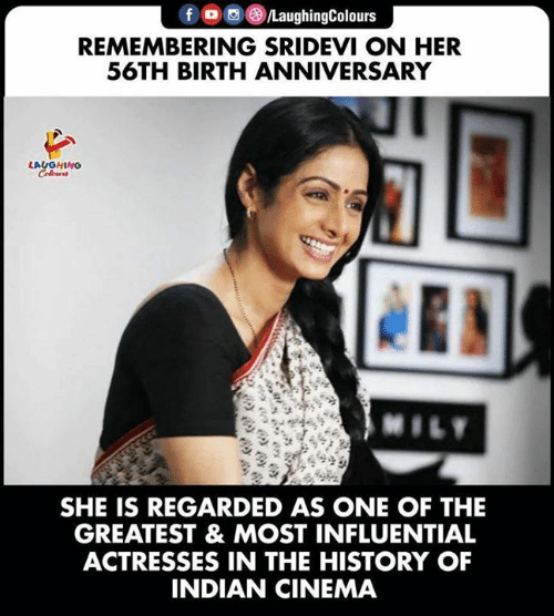 history of: fo LaughingColours  REMEMBERING SRIDEVI ON HER  56TH BIRTH ANNIVERSARY  LAUGHING  Colews  MILY  SHE IS REGARDED AS ONE OF THE  GREATEST & MOST INFLUENTIAL  ACTRESSES IN THE HISTORY OF  INDIAN CINEMA