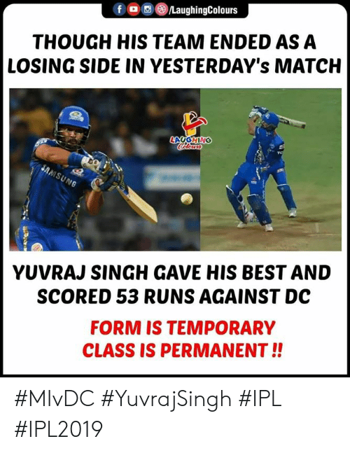 singh: fO/LaughingColours  THOUGH HIS TEAM ENDED AS A  LOSING SIDE IN YESTERDAY's MATCH  YUVRAJ SINGH GAVE HIS BEST AND  SCORED 53 RUNS AGAINST DC  FORM IS TEMPORARY  CLASS IS PERMANENT!! #MIvDC #YuvrajSingh #IPL #IPL2019
