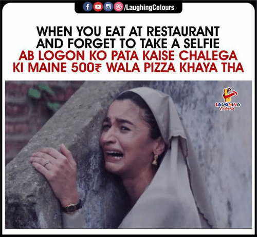 Pizza, Selfie, and Maine: fo/LaughingColours  WHEN YOU EAT AT RESTAURANT  AND FORGET TO TAKE A SELFIE  AB LOGON KO PATA KAISE CHALEGA  KI MAINE 500 WALA PIZZA KHAYA THA  LAUGHING  Coleurs