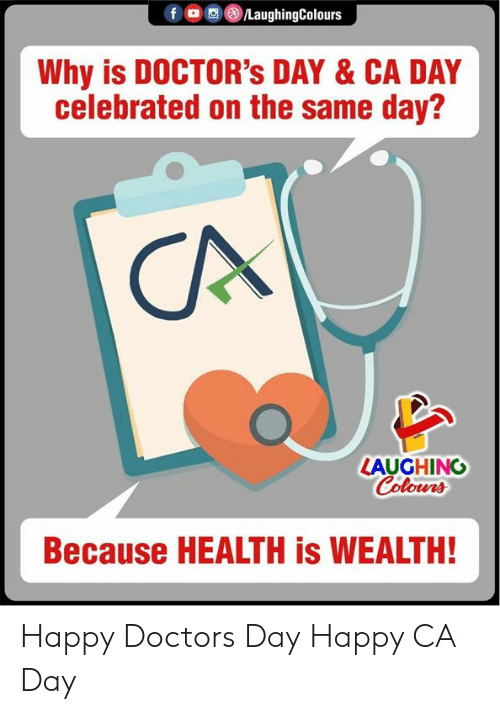 Celebrated: fO LaughingColours  Why is DOCTOR's DAY & CA DAY  celebrated on the same day?  CA  LAUGHING  Colours  Because HEALTH is WEALTH! Happy Doctors Day Happy CA Day