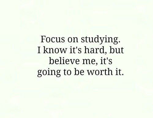 Focus, Believe, and I Know: Focus on studying.  I know it's hard, but  believe me, it's  going to be worth it.
