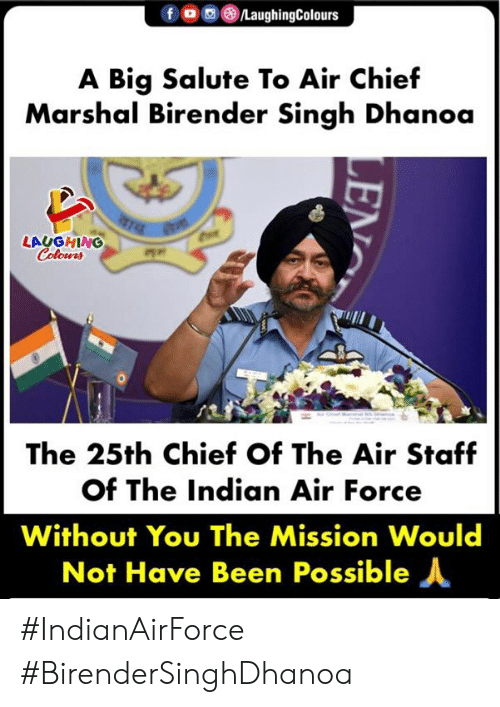 Air Force, Indian, and Indianpeoplefacebook: fOLaughingColours  A Big Salute To Air Chief  Marshal Birender Singh Dhanoa  LAUGHING  Colours  咋,.  The 25th Chief Of The Air Staf  of The Indian Air Force  Without You The Mission Would  Not Have Been Possible人 #IndianAirForce #BirenderSinghDhanoa