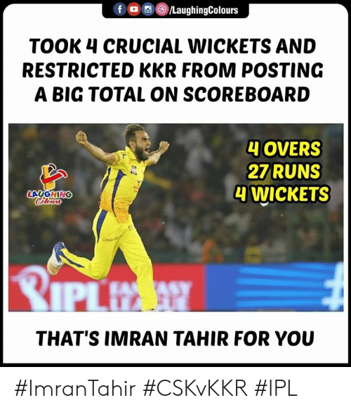 Indianpeoplefacebook, Ipl, and Kkr: foLaughingColours  TOOK 4 CRUCIAL WICKETS AND  RESTRICTED KKR FROM POSTING  A BIG TOTAL ON SCOREBOARD  4 OVERS  2ZRUNS  4 WICKETS  LAUGHING  Colo  THAT'S IMRAN TAHIR FOR YOU #ImranTahir #CSKvKKR #IPL