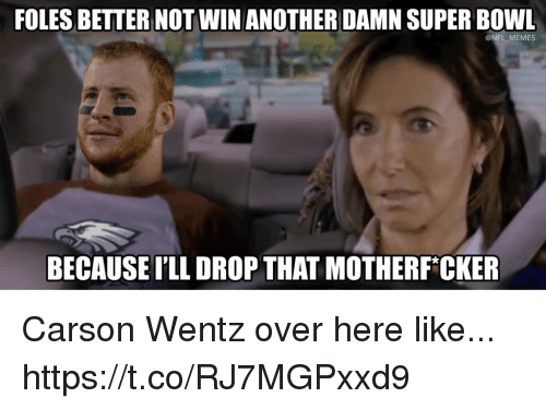 Football, Memes, and Nfl: FOLES BETER NOT WIN ANOTHER DAMN SUPER BOWL  @NFL MEMES  BECAUSE ILL DROP THAT MOTHERF*CKER Carson Wentz over here like... https://t.co/RJ7MGPxxd9
