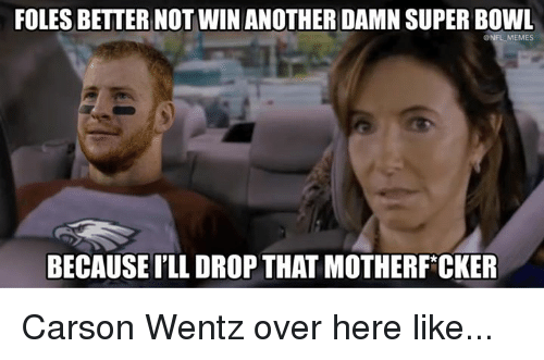 Memes, Nfl, and Super Bowl: FOLES BETTER NOTWIN ANOTHER DAMN SUPER BOWL  ONFL MEMES  BECAUSE I'LL DROP THAT MOTHERF CKER Carson Wentz over here like...
