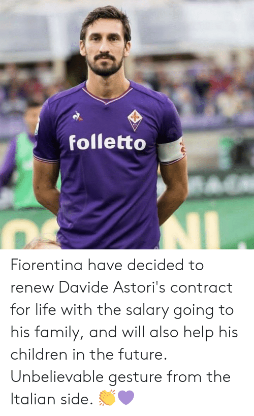 Renew: folletto Fiorentina have decided to renew Davide Astori's contract for life with the salary going to his family, and will also help his children in the future.  Unbelievable gesture from the Italian side. 👏💜