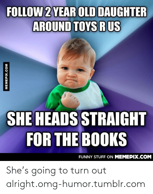 Toys R: FOLLOW 2 YEAR OLD DAUGHTER  AROUND TOYS R US  SHE HEADS STRAIGHT  FOR THE BOOKS  FUNNY STUFF ON MEMEPIX.COM  MEMEPIX.COM She's going to turn out alright.omg-humor.tumblr.com