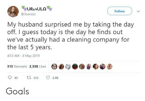 Goals, Guess, and Today: Follow  @3sunzzz  My husband surprised me by taking the day  off. I guess today is the day he finds out  we've actually had a cleaning company for  the last 5 years.  4:53 AM-8 May 2019  315 Retweets 2,358 Likes  45  315  2.4K Goals