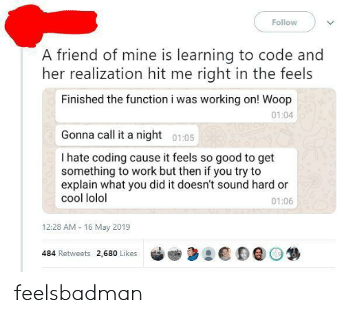Work, Cool, and Good: Follow  A friend of mine is learning to code and  her realization hit me right in the feels  Finished the function i was working on! Woop  01:04  Gonna call it a night 0105  I hate coding cause it feels so good to get  something to work but then if you try to  explain what you did it doesn't sound hard or  cool lolol  01:06  12:28 AM- 16 May 2019  484 Retweets 2,680 Likes feelsbadman