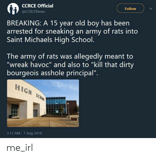 "aug: Follow  CCRCE Official  @CCRCENEWS  BREAKING: A 15 year old boy has been  arrested for sneaking an army of rats into  Saint Michaels High School.  The army of rats was allegedly meant to  ""wreak havoc"" and also to ""kill that dirty  bourgeois asshole principal""  HIGH SCHOOL  3:13 AM 7 Aug 2018 me_irl"