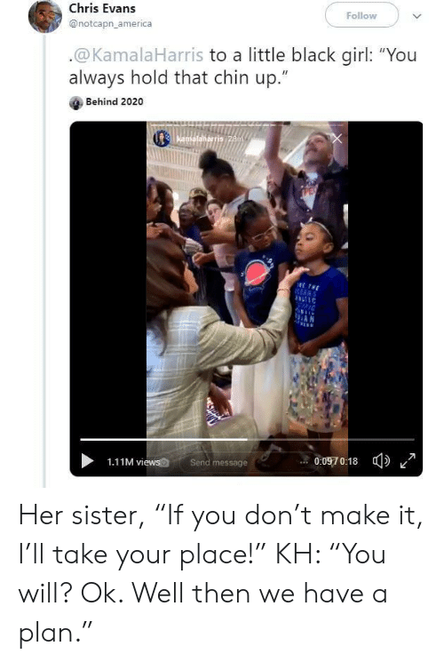 "America, Chris Evans, and Black: Follow  Chris Evans  @notcapn_america  .@KamalaHarris to a little black girl: ""You  always hold that chin up.""  Behind 2020  Kamafalkarris 28m  ETHE  RANS  AN  0:0970:18  Send message  1.11M views Her sister, ""If you don't make it, I'll take your place!"" KH: ""You will? Ok. Well then we have a plan."""