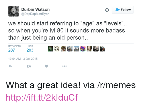 "Memes, Http, and Badass: Follow  Durbin Watson  @DapDapMattRyan  we should start referring to ""age"" as ""levels""  so when you're lvl 80 it sounds more badass  than just being an old person.  RETWEETS  LIKES  287  203  ウク  10:04 AM-3 Oct 2015  L3 <p>What a great idea! via /r/memes <a href=""http://ift.tt/2kIduCf"">http://ift.tt/2kIduCf</a></p>"