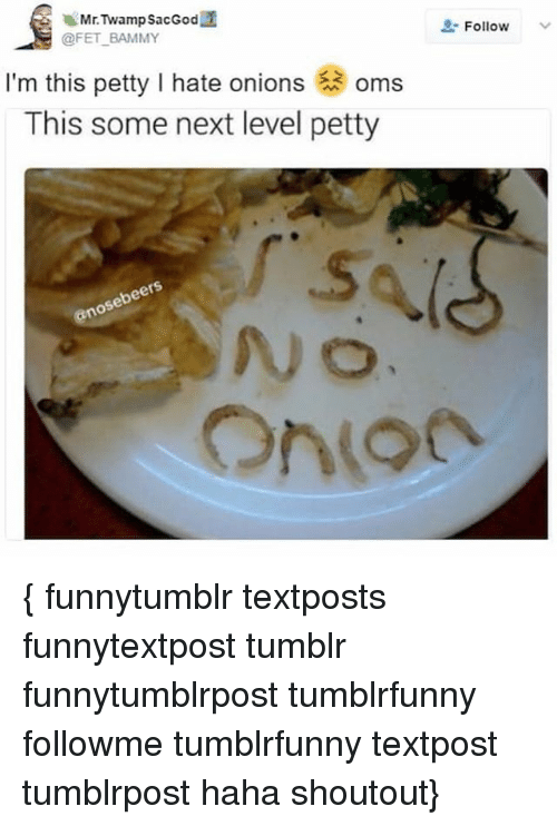 Fetli: Follow  @FET BAMMY  I'm this petty I hate onions oms  This some next level petty { funnytumblr textposts funnytextpost tumblr funnytumblrpost tumblrfunny followme tumblrfunny textpost tumblrpost haha shoutout}