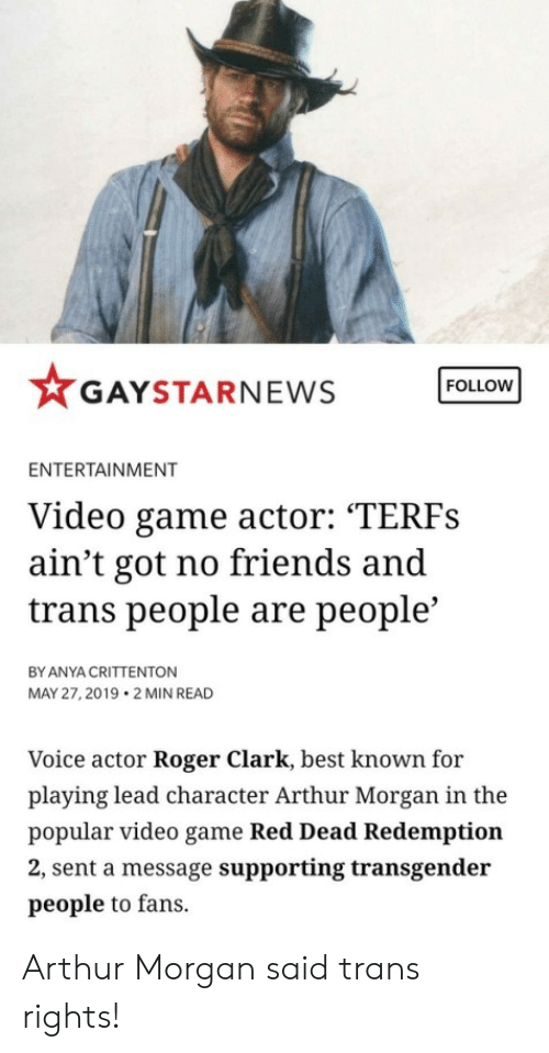 """Arthur, Friends, and Roger: FOLLOW  GAYSTARNEWS  ENTERTAINMENT  Video game actor: """"TERFS  ain't got no friends and  trans people are people'  BY ANYA CRITTENTON  MAY 27, 2019 2 MIN READ  Voice actor Roger Clark, best known for  playing lead character Arthur Morgan in the  popular video game Red Dead Redemption  2, sent a message supporting transgender  people to fans. Arthur Morgan said trans rights!"""
