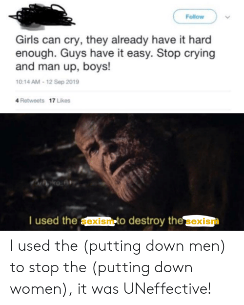 Crying, Girls, and Reddit: Follow  Girls can cry, they already have it hard  enough. Guys have it easy. Stop crying  and man up, boys!  10:14 AM-12 Sep 2019  4 Retweets 17 Likes  ко ве  Tused the sexismto destroy the sexism I used the (putting down men) to stop the (putting down women), it was UNeffective!