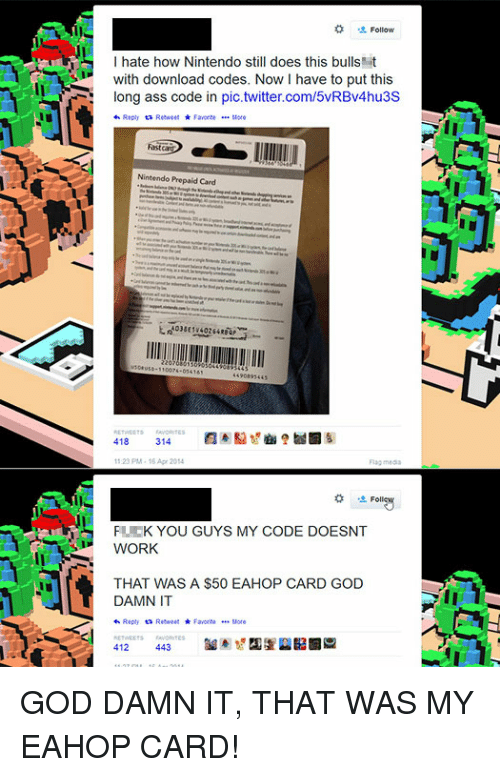 My Code Doesnt Work: Follow  I hate how Nintendo still does this bulls  with download codes. Now I have to put this  long ass code in pic.twitter.com/5vRBv4hu3S  Nintendo Prepaid Card  1 23 PM-1 Apr 2014  FL K YOU GUYS MY CODE DOESNT  WORK  THAT WAS A $50 EAHOP CARD GOD  DAMN IT  わRepty ta Retweet ★ Favorte e..lore