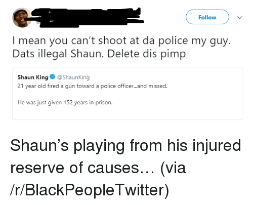 Blackpeopletwitter, Police, and Shaun King: Follow  I mean you can't shoot at da police my guy.  Dats illegal Shaun. Delete dis pimp  Shaun King@ShaunKing  21 year old fired a gun toward a police officer...and missed  He was just given 152 years in prison <p>Shaun&rsquo;s playing from his injured reserve of causes&hellip; (via /r/BlackPeopleTwitter)</p>
