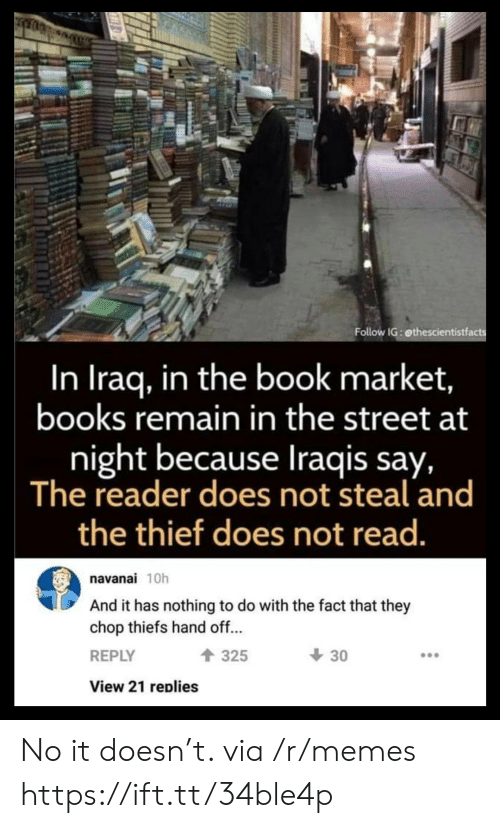thief: Follow IG: ethescientistfacts  In Iraq, in the book market,  books remain in the street at  night because Iraqis say,  The reader does not steal and  the thief does not read.  navanai 10h  And it has nothing to do with the fact that they  chop thiefs hand off...  30  325  REPLY  View 21 replies No it doesn't. via /r/memes https://ift.tt/34ble4p
