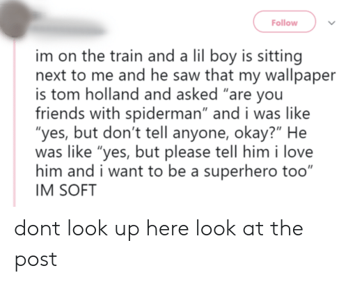 "the train: Follow  im on the train and a lil boy is sitting  next to me and he saw that my wallpaper  is tom holland and asked ""are you  friends with spiderman"" and i was like  ""yes, but don't tell anyone, okay?"" He  was like ""yes, but please tell him i love  him and i want to be a superhero too""  IM SOFT dont look up here look at the post"