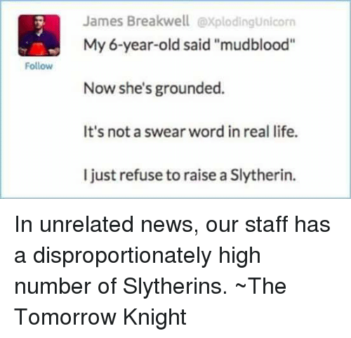 """Memes, Slytherin, and 🤖: Follow  James Breakwell explodingunicorn  My 6-year-old said """"mudblood""""  Now she's grounded.  It's not a swear word in real life.  I just refuse to raise a Slytherin. In unrelated news, our staff has a disproportionately high number of Slytherins.  ~The Tomorrow Knight"""