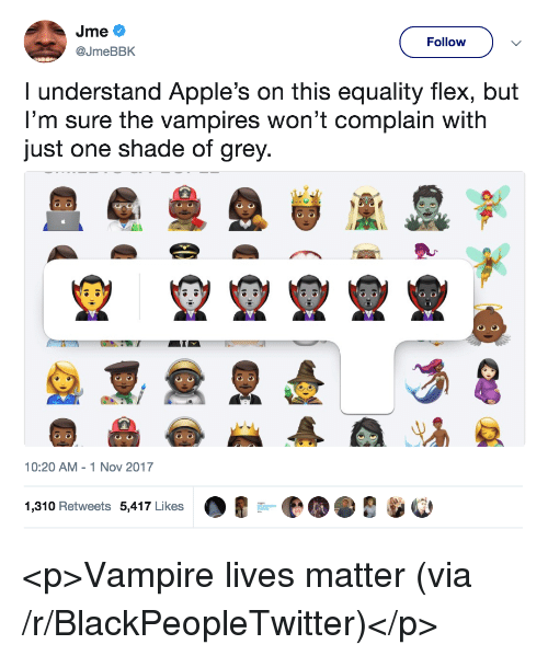 Blackpeopletwitter, Flexing, and Shade: Follow  @JmeBBK  I understand Apple's on this equality flex, but  I'm sure the vampires won't complain with  just one shade of grey  10:20 AM 1 Nov 2017  1,310 Retweets 5,417 Likes <p>Vampire lives matter (via /r/BlackPeopleTwitter)</p>