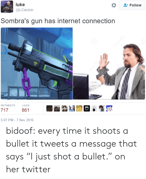 "bidoof: Follow  luke  @LCacicio  Sombra's gun has internet connection  RETWEETS  LIKES  861  5:07 PM-7 Nov 2016 bidoof: every time it shoots a bullet it tweets a message that says ""I just shot a bullet."" on her twitter"