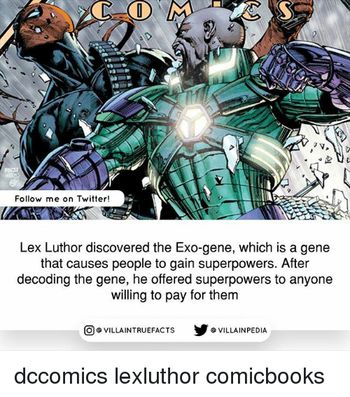 Lex Luthor: Follow me on Twitter!  Lex Luthor discovered the Exo-gene, which is a gene  that causes people to gain superpowers. After  decoding the gene, he offered superpowers to anyone  willing to pay for them  VILLAINTRUEFACTS G VILLAINPEDIA  CO dccomics lexluthor comicbooks