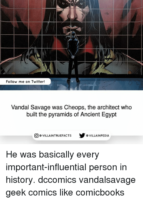 Egyption: Follow me on Twitter!  Vandal Savage was Cheops, the architect who  built the pyramids of Ancient Egypt  回@VILLA IN TRUEFACTS  步@VILLA IN PEDI He was basically every important-influential person in history. dccomics vandalsavage geek comics like comicbooks