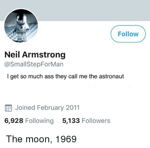 Neil Armstrong: Follow  Neil Armstrong  @SmallStepForMan  I get so much ass they call me the astronaut  E Joined February 2011  6,928 Following 5,133 Followers The moon, 1969