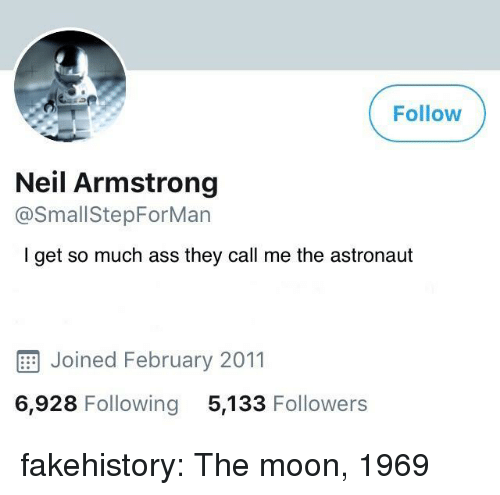 Neil Armstrong: Follow  Neil Armstrong  @SmallStepForMan  I get so much ass they call me the astronaut  E Joined February 2011  6,928 Following 5,133 Followers fakehistory:  The moon, 1969