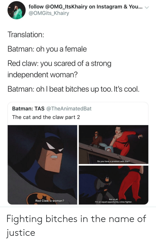 You Have A Problem: follow @OMG_ItsKhairy on Instagram & You...  @OMGits_Khairy  Translation  Batman: oh you a female  Red claw: you scared of a strong  independent woman?  Batman: oh l beat bitches up too. It's cool  Batman: TAS @TheAnimatedBat  The cat and the claw part 2  Do you have a problem with that?  Red Claw, a woman?  Not at all.  I'm an equal-opportunity crime fighter Fighting bitches in the name of justice