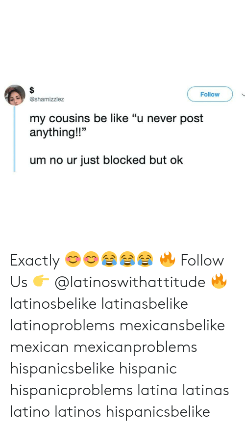 "Be Like, Latinos, and Memes: Follow  @shamizzlez  my cousins be like ""u never post  anything!!""  um no ur just blocked but ok Exactly 😊😊😂😂😂 🔥 Follow Us 👉 @latinoswithattitude 🔥 latinosbelike latinasbelike latinoproblems mexicansbelike mexican mexicanproblems hispanicsbelike hispanic hispanicproblems latina latinas latino latinos hispanicsbelike"