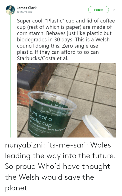 """costa: Follow  Super cool. """"Plastic"""" cup and lid of coffee  cup (rest of which is paper) are made of  corn starch. Behaves just like plastic but  biodegrades in 30 days. This is a Welsh  council doing this. Zero single use  plastic. If they can afford to so can  Starbucks/Costa et al.  James Clark  @MotoClark  p too  ai roor oldoteag  am not a  plastic Cup  0% Compostable 100% Biodegrae  mede from plant starch  e ymed to compost  wwopps.co.uk nunyabizni:  its-me-sari: Wales leading the way into the future. So proud  Who'd have thought the Welsh would save the planet"""