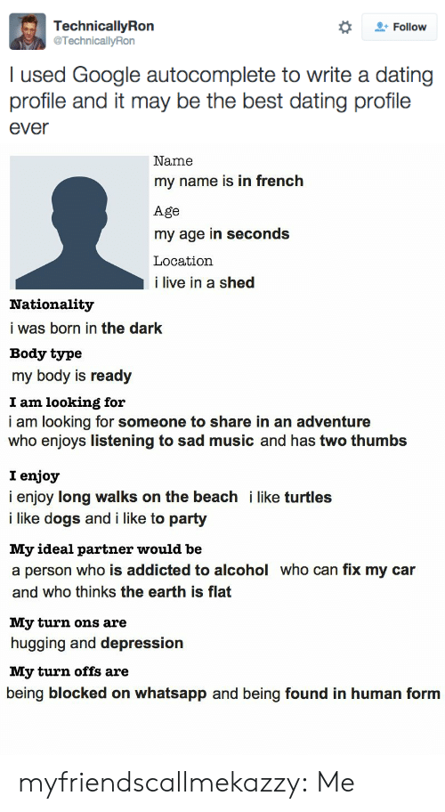 Like Turtles: Follow  TechnicallyRon  @TechnicallyRon  I used Google autocomplete to write a dating  profile and it may be the best dating profile  ever   Name  my name is in french  Age  my age in seconds  Location  i live in a shed  Nationality  i was born in the dark  Body type  my body is ready  I am looking for  i am looking for someone to share in an adventure  who enjoys listening to sad music and has two thumbs  I enjoy  i enjoy long walks on the beach i like turtles  i like dogs and i like to party  My ideal partner would be  a person who is addicted to alcohol who can fix my car  and who thinks the earth is flat  My turn ons are  hugging and depression  My turn offs are  being blocked on whatsapp and being found in human form myfriendscallmekazzy:  Me