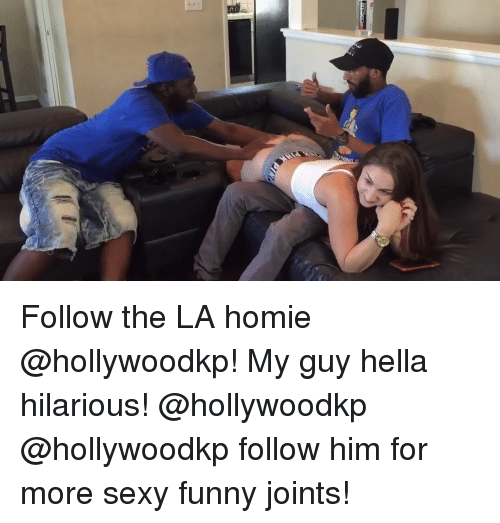 Funny, Homie, and Memes: Follow the LA homie @hollywoodkp! My guy hella hilarious! @hollywoodkp @hollywoodkp follow him for more sexy funny joints!