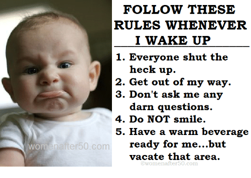 Darns: FOLLOW THESE  RULES WHENEVER  I WAKE UP  1. Everyone shut the  heck up.  2. Get out of my way.  3. Don't ask me any  darn questions.  4. Do NOT smile.  5. Have a warm beverage  ready for me...but  vacate that area.  Enafter50.com  @womenafter50.com