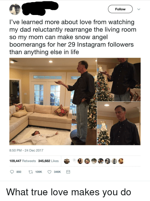 Instagram Followers: Follow  've learned more about love from watching  my dad reluctantly rearrange the living room  so my mom can make snow angel  boomerangs for her 29 Instagram followers  than anything else in life  8:50 PM 24 Dec 2017  109,447 Retweets 345,682 Likes  850 t109K 346K <p>What true love makes you do</p>