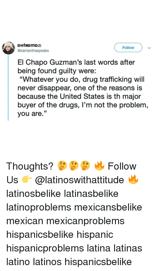 "Drugs, El Chapo, and Latinos: Follow  @xamanthaspeaks  El Chapo Guzman's last words after  being found guilty were:  ""Whatever you do, drug trafficking will  never disappear, one of the reasons is  because the United States is th major  buyer of the drugs, I'm not the problem,  you are."" Thoughts? 🤔🤔🤔 🔥 Follow Us 👉 @latinoswithattitude 🔥 latinosbelike latinasbelike latinoproblems mexicansbelike mexican mexicanproblems hispanicsbelike hispanic hispanicproblems latina latinas latino latinos hispanicsbelike"