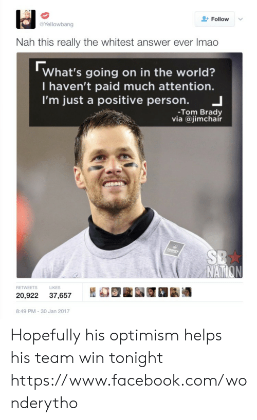 Facebook, Tom Brady, and facebook.com: Follow  Yellowbang  Nah this really the whitest answer ever Imao  What's going on in the world?  I haven't paid much attention.  I'm just a positive person. 」  -Tom Brady  via @jimchair  NAT  S LIKES  20,922 37,657 REE 1k酒  8:49 PM-30 Jan 2017 Hopefully his optimism helps his team win tonight https://www.facebook.com/wonderytho