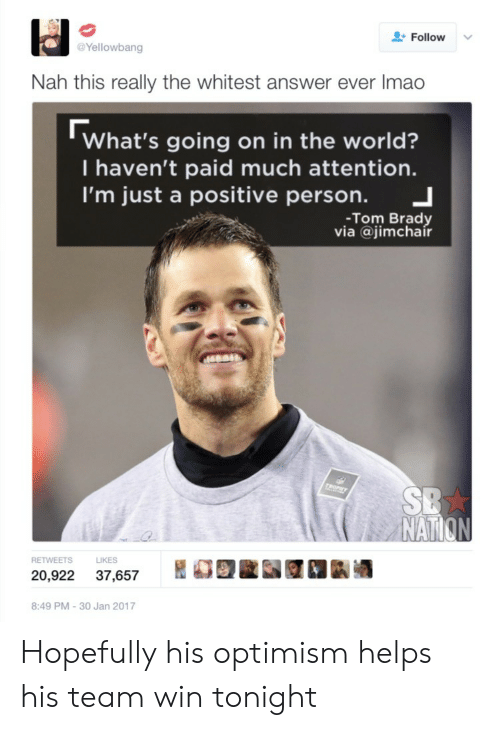 Tom Brady, World, and Helps: Follow  Yellowbang  Nah this really the whitest answer ever Imao  What's going on in the world?  I haven't paid much attention.  I'm just a positive person. 」  -Tom Brady  via @jimchair  NAT  S LIKES  20,922 37,657 REE 1k酒  8:49 PM-30 Jan 2017 Hopefully his optimism helps his team win tonight